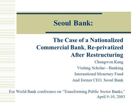 Seoul Bank: The Case of a Nationalized Commercial Bank, Re-privatized After Restructuring Chungwon Kang Visiting Scholar—Banking International Monetary.