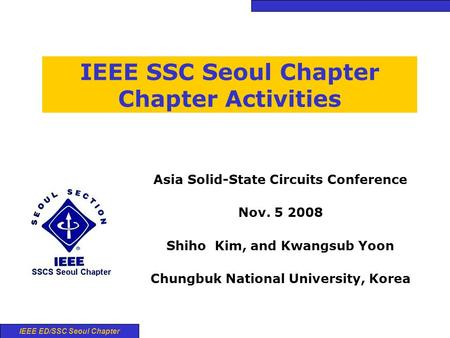 IEEE ED/SSC Seoul Chapter IEEE SSC Seoul Chapter Chapter Activities Asia Solid-State Circuits Conference Nov. 5 2008 Shiho Kim, and Kwangsub Yoon Chungbuk.