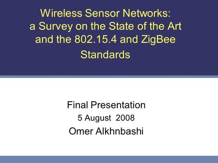 Wireless Sensor Networks: a Survey on the State of the Art and the 802.15.4 and ZigBee Standards Final Presentation 5 August 2008 Omer Alkhnbashi.