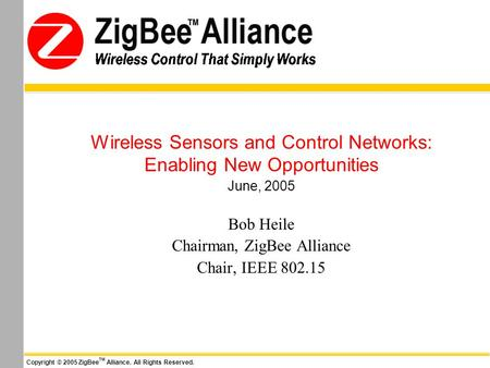 Wireless Control That Simply Works Copyright © 2005 ZigBee TM Alliance. All Rights Reserved. Wireless Control That Simply Works Wireless Sensors and Control.