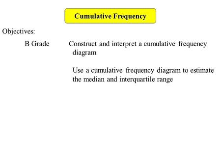 Cumulative Frequency Objectives: B Grade Construct and interpret a cumulative frequency diagram Use a cumulative frequency diagram to estimate the median.