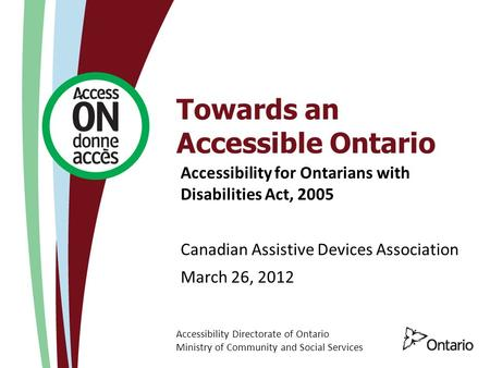 Accessibility Directorate of Ontario Ministry of Community and Social Services Towards an Accessible Ontario Accessibility for Ontarians with Disabilities.