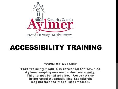ACCESSIBILITY TRAINING TOWN OF AYLMER This training module is intended for Town of Aylmer employees and volunteers only. This is not legal advice. Refer.