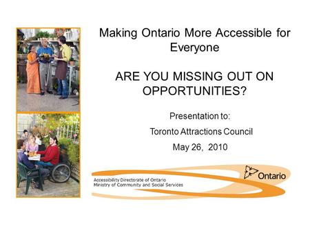 Making Ontario More Accessible for Everyone ARE YOU MISSING OUT ON OPPORTUNITIES? Presentation to: Toronto Attractions Council May 26, 2010.