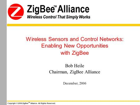 Wireless Control That Simply Works Copyright © 2006 ZigBee TM Alliance. All Rights Reserved. Wireless Control That Simply Works Wireless Sensors and Control.