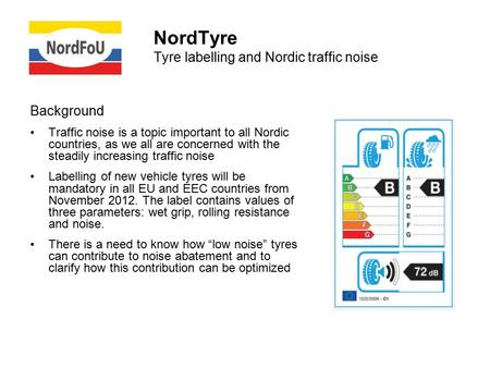 NordTyre Tyre labelling and Nordic traffic noise Background Traffic noise is a topic important to all Nordic countries, as we all are concerned with the.