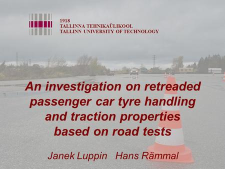 An investigation on retreaded passenger car tyre handling and traction properties based on road tests 1918 TALLINNA TEHNIKAÜLIKOOL TALLINN UNIVERSITY OF.