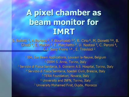 A pixel chamber as beam monitor for IMRT S. Belletti 4, A.Boriano 6, F.Bourhaleb 5,7, R. Cirio 6, M. Donetti 5,6, B. Ghedi 4, E. Madon 2, F. Marchetto.