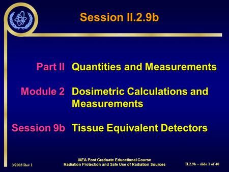 3/2003 Rev 1 II.2.9b – slide 1 of 40 IAEA Post Graduate Educational Course Radiation Protection and Safe Use of Radiation Sources Part IIQuantities and.