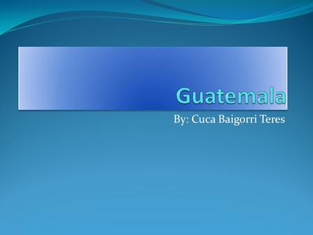 By: Cuca Baigorri Teres. Guatemalas Flag Guatemalas Location Guatemala is located close to the north and west of Mexico.