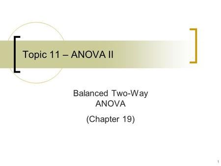 1 Topic 11 – ANOVA II Balanced Two-Way ANOVA (Chapter 19)