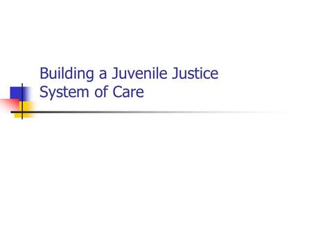 Building a Juvenile Justice System of Care. A Juvenile Justice System of Care—A Comprehensive Approach Definition and recognition of the problem Screening.