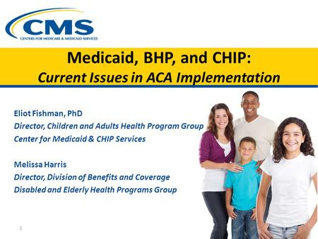 Medicaid, BHP, and CHIP: Current Issues in ACA Implementation Eliot Fishman, PhD Director, Children and Adults Health Program Group Center for Medicaid.