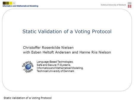 Static Validation of a Voting ProtocolSlide 1 Static Validation of a Voting Protocol Christoffer Rosenkilde Nielsen with Esben Heltoft Andersen and Hanne.
