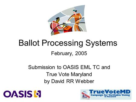 Ballot Processing Systems February, 2005 Submission to OASIS EML TC and True Vote Maryland by David RR Webber.
