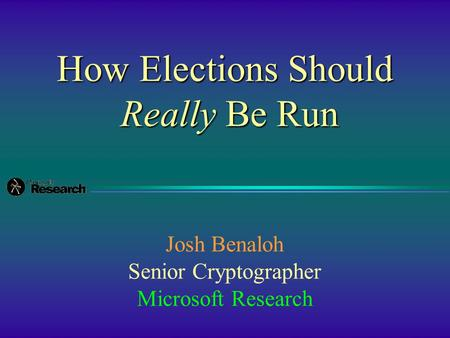 How Elections Should Really Be Run Josh Benaloh Senior Cryptographer Microsoft Research.