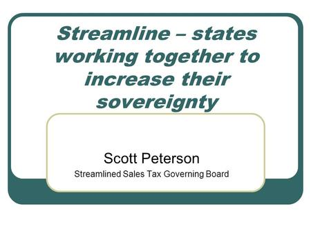 Streamline – states working together to increase their sovereignty Scott Peterson Streamlined Sales Tax Governing Board.
