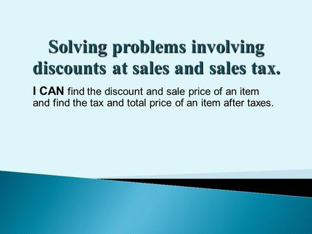 I CAN find the discount and sale price of an item and find the tax and total price of an item after taxes.