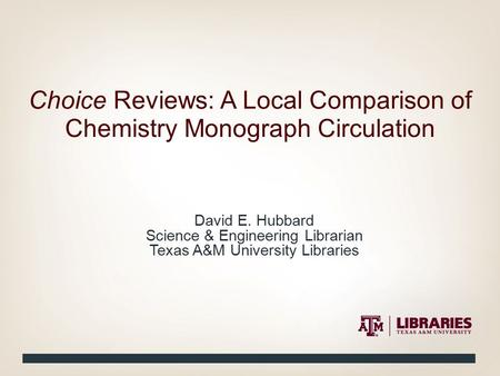 David E. Hubbard Science & Engineering Librarian Texas A&M University Libraries Choice Reviews: A Local Comparison of Chemistry Monograph Circulation.