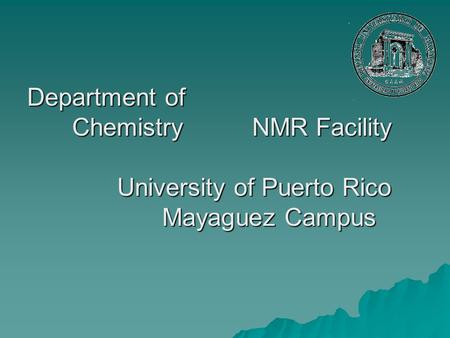 Department of ChemistryNMR Facility University of Puerto Rico Mayaguez Campus.