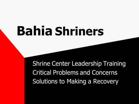 Bahia Shriners Shrine Center Leadership Training Critical Problems and Concerns Solutions to Making a Recovery.