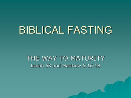 BIBLICAL FASTING THE WAY TO MATURITY Isaiah 58 and Matthew 6:16-18.
