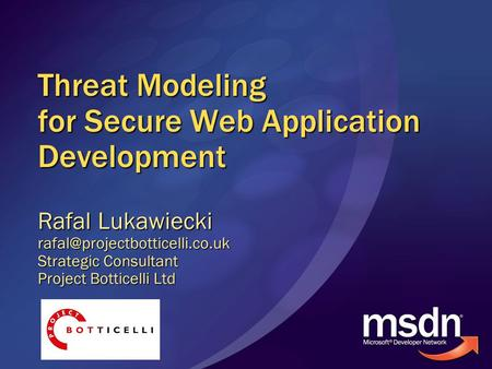 Threat Modeling for Secure Web Application Development Rafal Lukawiecki Strategic Consultant Project Botticelli Ltd.