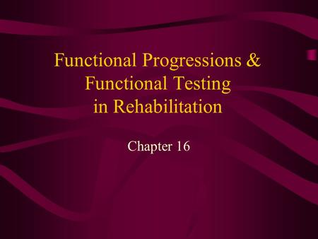 Functional Progressions & Functional Testing in Rehabilitation Chapter 16.