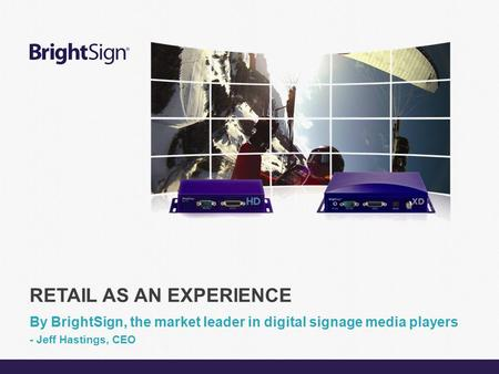 Page 1 RETAIL AS AN EXPERIENCE By BrightSign, the market leader in digital signage media players - Jeff Hastings, CEO.