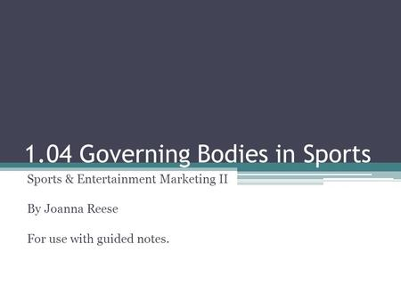1.04 Governing Bodies in Sports Sports & Entertainment Marketing II By Joanna Reese For use with guided notes.
