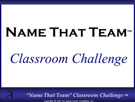 """Name That Team"" Classroom Challenge ™ Copyright © 2007 by Sports Career Consulting, LLC Name That Team ™ Classroom Challenge."