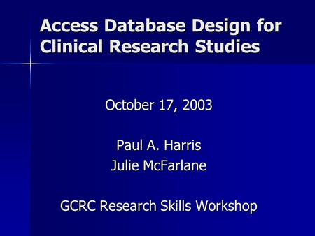 Access Database Design for Clinical Research Studies October 17, 2003 Paul A. Harris Julie McFarlane GCRC Research Skills Workshop.