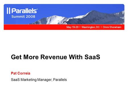 May 19-20 l Washington, DC l Omni Shoreham Get More Revenue With SaaS Pat Correia SaaS Marketing Manager, Parallels.