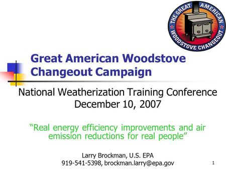 "1 Great American Woodstove Changeout Campaign National Weatherization Training Conference December 10, 2007 ""Real energy efficiency improvements and air."