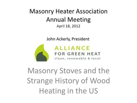 Masonry Heater Association Annual Meeting April 18, 2012 Masonry Stoves and the Strange History of Wood Heating in the US John Ackerly, President.