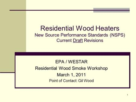 1 Residential Wood Heaters New Source Performance Standards (NSPS) Current Draft Revisions EPA / WESTAR Residential Wood Smoke Workshop March 1, 2011 Point.