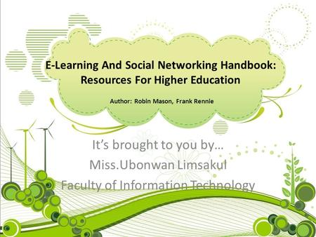 E-Learning And Social Networking Handbook: Resources For Higher Education Author: Robin Mason, Frank Rennie It's brought to you by… Miss.Ubonwan Limsakul.