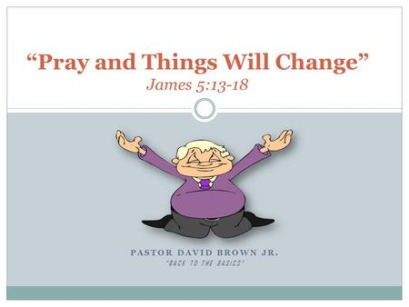 "PASTOR DAVID BROWN JR. ""BACK TO THE BASICS"" ""Pray and Things Will Change"" James 5:13-18."