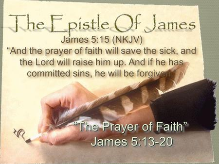 """The Prayer of Faith"" James 5:13-20 James 5:13-20 ""The Prayer of Faith"" James 5:13-20 James 5:13-20 James 5:15 (NKJV) ""And the prayer of faith will save."
