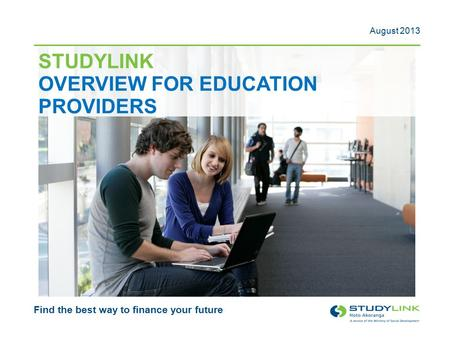 STUDYLINK OVERVIEW FOR EDUCATION PROVIDERS Find the best way to finance your future August 2013.