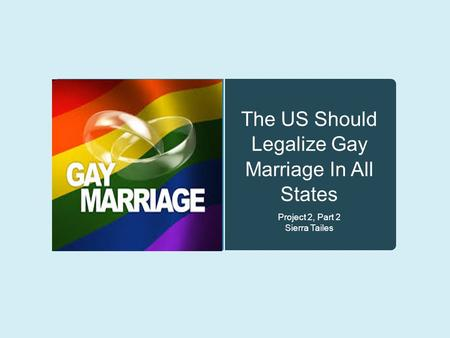 The US Should Legalize Gay Marriage In All States Project 2, Part 2 Sierra Tailes.