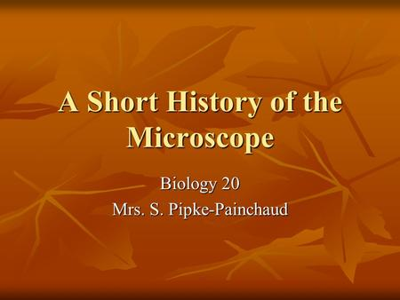 A Short History of the Microscope Biology 20 Mrs. S. Pipke-Painchaud.