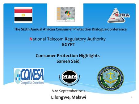 National Telecom Regulatory Authority EGYPT Consumer Protection Highlights Sameh Said 8-10 September 2014 Lilongwe, Malawi The Sixth Annual African Consumer.