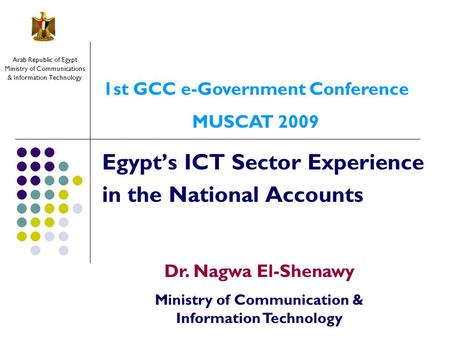 Egypt's ICT Sector Experience in the National Accounts Arab Republic of Egypt Ministry of Communications & Information Technology Dr. Nagwa El-Shenawy.