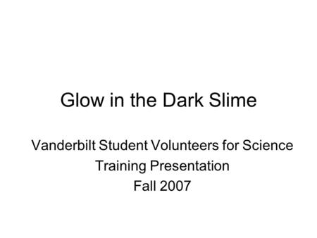 Glow in the Dark Slime Vanderbilt Student Volunteers for Science Training Presentation Fall 2007.