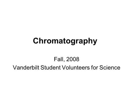 Chromatography Fall, 2008 Vanderbilt Student Volunteers for Science.