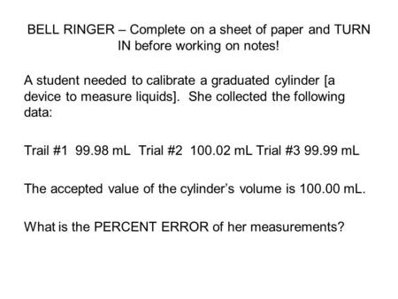 BELL RINGER – Complete on a sheet of paper and TURN IN before working on notes! A student needed to calibrate a graduated cylinder [a device to measure.