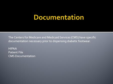 The Centers for Medicare and Medicaid Services (CMS) have specific documentation necessary prior to dispensing diabetic footwear. HIPAA Patient File CMS.