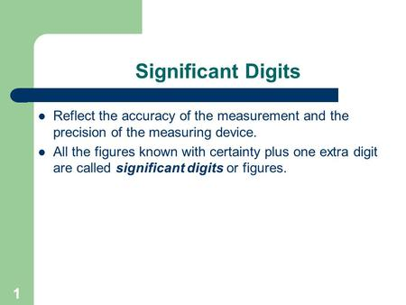 1 Significant Digits Reflect the accuracy of the measurement and the precision of the measuring device. All the figures known with certainty plus one extra.