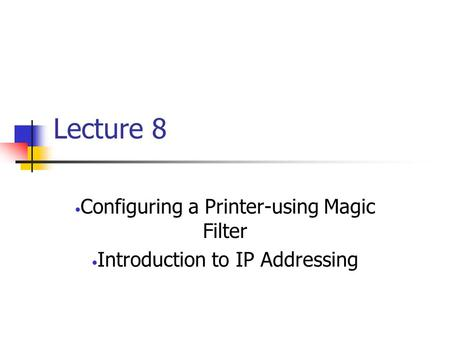 Lecture 8 Configuring a Printer-using Magic Filter Introduction to IP Addressing.